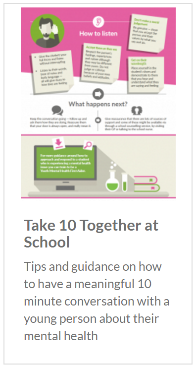 Take 10 Together at School. Tips and guidance on how to have a meaningful 10 minute conversation with a young person about their mental health.